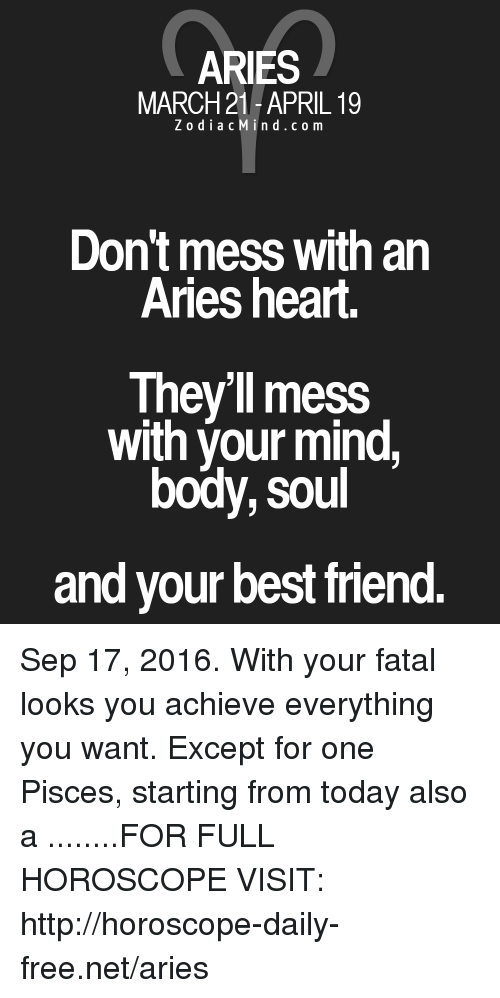 Best Friend, Aries, and Best: ARIES  MARCH 21-APRIL 19  Z o d i a c M i n d c o m  Don't mess with an  Aries heart.  They'll mess  with your mind  body, soul  and your best friend. Sep 17, 2016. With your fatal looks you achieve everything you want. Except for one Pisces, starting from today also a  ........FOR FULL HOROSCOPE VISIT: http://horoscope-daily-free.net/aries