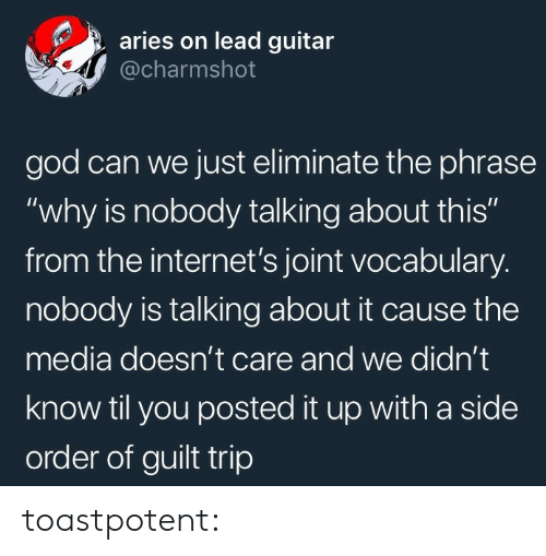 """God, Tumblr, and Aries: aries on lead guitar  @charmshot  god can we just eliminate the phrase  """"why is nobody talking about this""""  from the internet's joint vocabulary.  nobody is talking about it cause the  media doesn't care and we didn't  know til you posted it up with a side  order of guilt trip toastpotent:"""