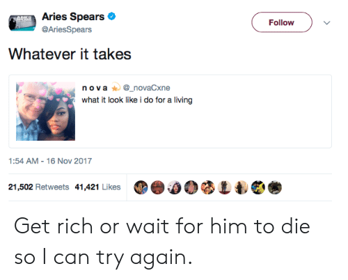 Aries, Living, and Him: Aries Spears  @AriesSpears  Follow  Whatever it takes  n ova_novaCxne  what it look like i do for a living  1:54 AM-16 Nov 2017  21,502 Retweets 41,421 Likes ⑩e.00 Get rich or wait for him to die so I can try again.
