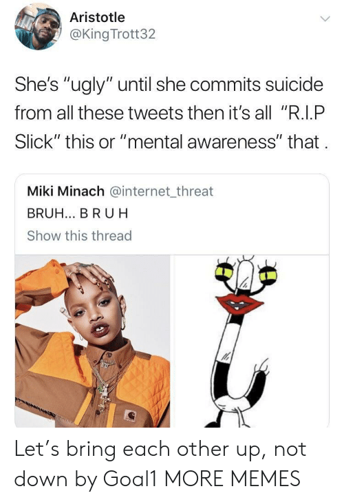 """Bruh, Dank, and Internet: Aristotle  @King Trott32  She's """"ugly"""" until she commits suicide  from all these tweets then it's all """"R.I.P  Slick"""" this or """"mental awareness"""" that  Miki Minach @internet_threat  BRUH... BR UH  Show this thread Let's bring each other up, not down by Goal1 MORE MEMES"""