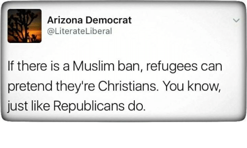 Muslim, Arizona, and Can: Arizona Democrat  @LiterateLiberal  If there is a Muslim ban, refugees can  pretend they're Christians. You know,  just like Republicans do.