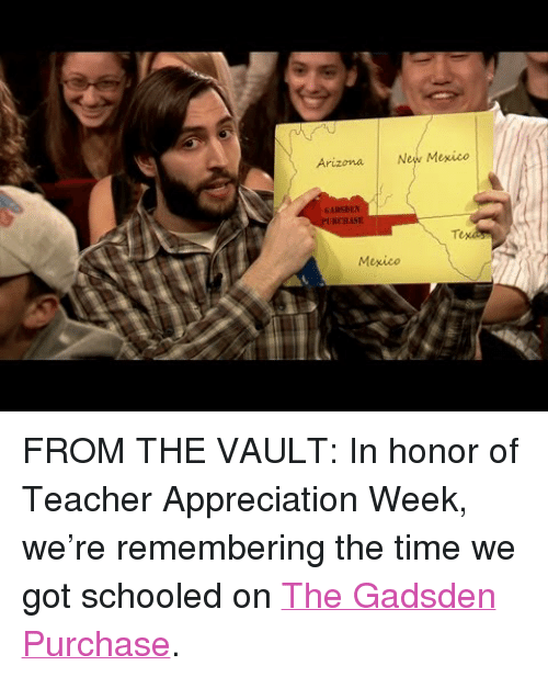 """Target, Teacher, and youtube.com: Arizona New Mexico  GADSDEN  Mexico <p>FROM THE VAULT: In honor of Teacher Appreciation Week, we&rsquo;re remembering the time we got schooled on <a href=""""https://www.youtube.com/watch?v=gn2FzuPyFlY"""" target=""""_blank"""">The Gadsden Purchase</a>.</p>"""