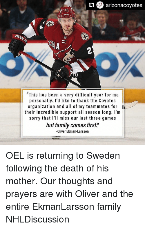 "Family, Memes, and Sorry: arizonacoyotes  Baki  ""This has been a very difficult year for me  personally. I'd like to thank the Coyotes  organization and all of my teammates for  their incredible support all season long. I'm  sorry that I'll miss our last three games  but family comes first.""  -Oliver Ekman-Larsson OEL is returning to Sweden following the death of his mother. Our thoughts and prayers are with Oliver and the entire EkmanLarsson family NHLDiscussion"