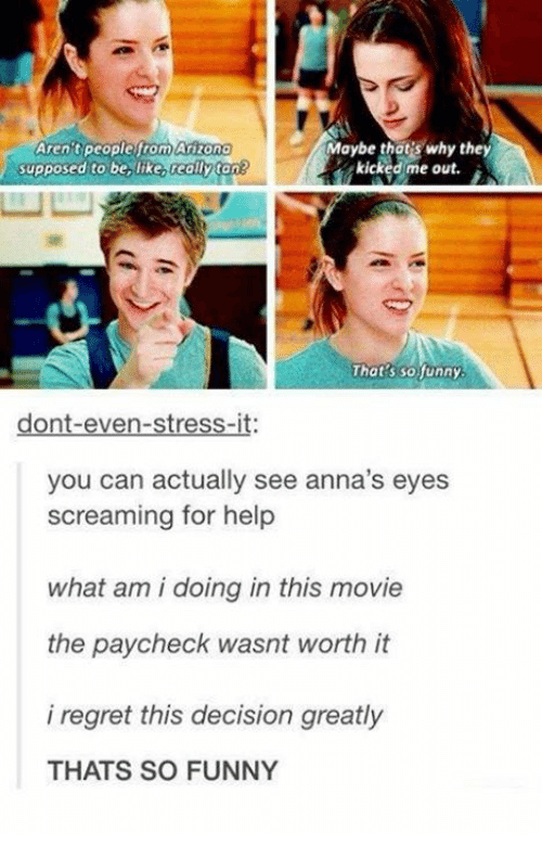 Be Like, Funny, and Regret: Arizono  Aren tpeoplefrom  supposed to be, like really ton  Maybe thot's why they  kicked:me out.  w凵  That's so funny  dont-even-stress-it:  you can actually see anna's eyes  screaming for help  what am i doing in this movie  the paycheck wasnt worth it  i regret this decision greatly  THATS SO FUNNY