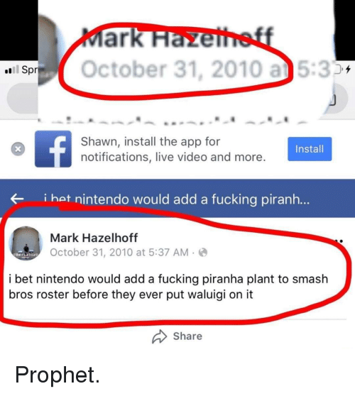 Fucking, I Bet, and Nintendo: ark  October 31, 2010 a5:3  Shawn, install the app for  notifications, live video and more  Install  i hat nintendo would add a fucking piranh...  Mark Hazelhoftf  October 31, 2010 at 5:37 AM.  i bet nintendo would add a fucking piranha plant to smash  bros roster before they ever put waluigi on it  Share Prophet.