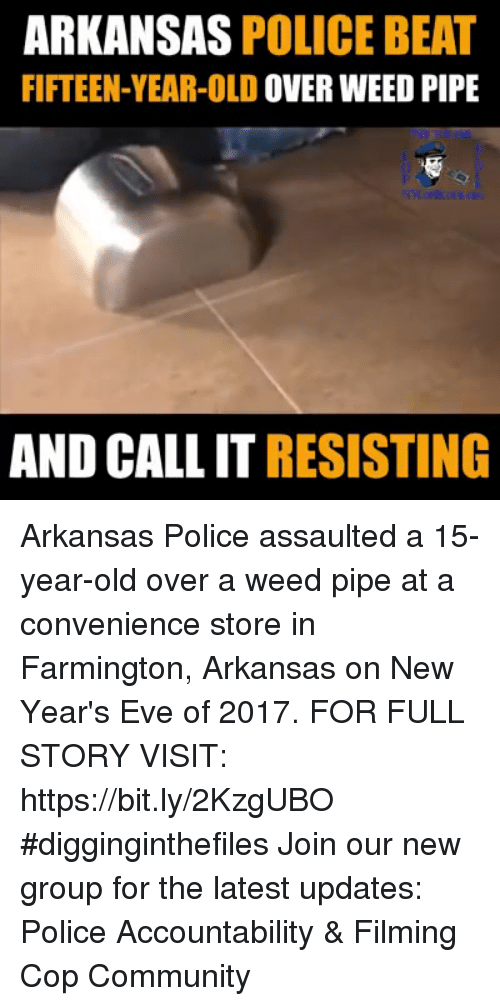 Community, Memes, and Police: ARKANSAS POLICE BEAT  FIFTEEN-YEAR-OLD OVER WEED PIPE  AND CALL IT RESISTING Arkansas Police assaulted a 15-year-old over a weed pipe at a convenience store in Farmington, Arkansas on New Year's Eve of 2017. FOR FULL STORY VISIT: https://bit.ly/2KzgUBO #digginginthefiles Join our new group for the latest updates: Police Accountability & Filming Cop Community