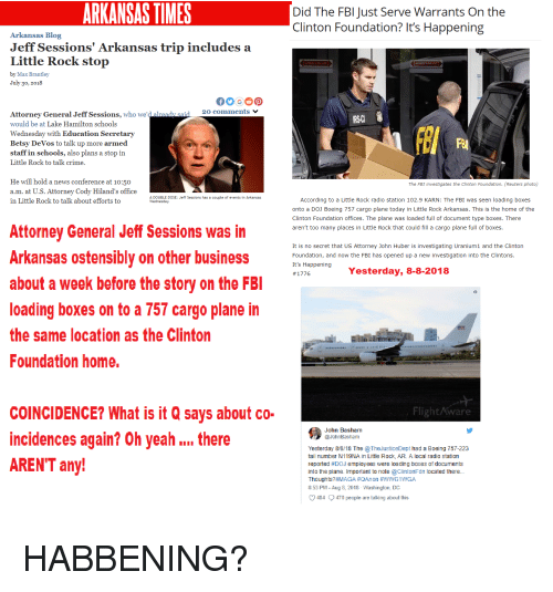 Crime, Fbi, and News: ARKANSAS TIMES  Did The FBl Just Serve Warrants On the  Clinton Foundation? It's Happening  Arkansas Blog  Jeff Sessions' Arkansas trip includes a  Little Rock stop  by Max Brantley  30, 2018  20 comments  Attorney General Jeff Sessions, who we'd already sa  would be at Lake Hamilton schools  Wednesday with Education Secretarv  Betsy DeVos to talk up more armed  staff in schools, also plans a stop in  Little Rock to talk crime  IRSC  He will hold a news conference at 10:50  a.m. at U.S. Attorney Cody Hiland's office  in Little Rock to talk about efforts to  The FBI investigates the Clinton Foundation. (Reuters photo)  A DOUBLE DOSE: Jeff Sessions has a couple of events in Arkansas  According to a Little Rock radio station 102.9 KARN: The FBI was seen loading boxes  onto a DOJ Boeing 757 cargo plane today in Little Rock Arkansas. This is the home of the  Clinton Foundation offices. The plane was loaded full of document type boxes. There  aren't too many places in Little Rock that could fill a cargo plane full of boxes  Attorney General Jeff Sessions was in  Arkansas ostensiblv on other business  about a week before the story on the FBl  loading boxes on to a 757 cargo plane in  the same location as the Clinton  Foundation home.  It is no secret that US Attorney John Huber is investigating Uranium1 and the Clinton  Foundation, and now the FBI has opened up a new investigation into the Clinton:s  It's Happening  #1776  Yesterday, 8-8-2018  COINCIDENCE? What is it Q says about co-  incidences again? Oh yeah there  AREN'T any  Flight Aware  John Basham  @JohnBasham  Yesterday 88/18 The TheJusticeDept had a Boeing 757-223  tail number N119NA in Little Rock, AR. A local radio station  reported #DOJ employees were loading boxes of documents  into the plane. Important to note ClintonF dn located there..  Thoughts?#MAGA #QAnon #WWGI WGA  8:53 PM - Aug 8, 2018 Washington, DC  484 470 people are talking about this.