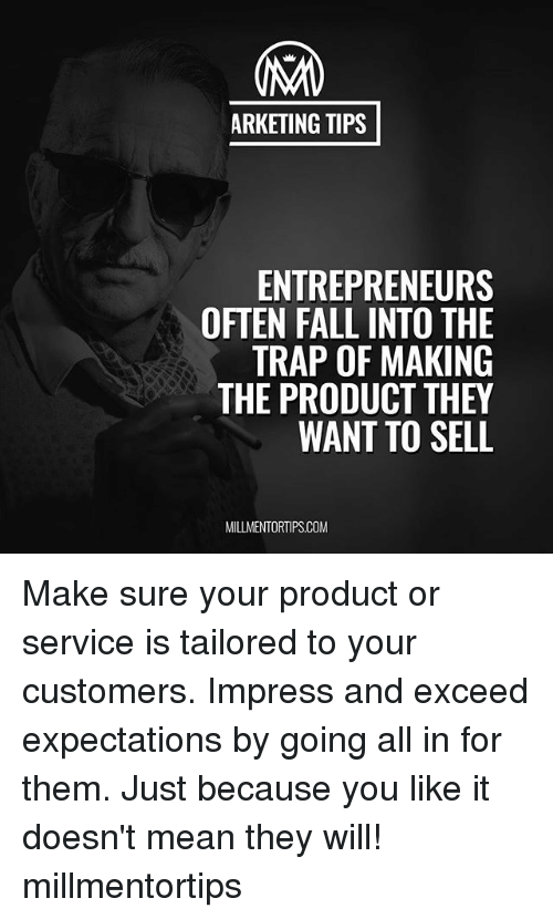 Fall, Memes, and Trap: ARKETING TIPS  ENTREPRENEURS  OFTEN FALL INTO THE  TRAP OF MAKING  THE PRODUCT THEY  WANT TO SELL  MILLMENTORTIPS.COM Make sure your product or service is tailored to your customers. Impress and exceed expectations by going all in for them. Just because you like it doesn't mean they will! millmentortips