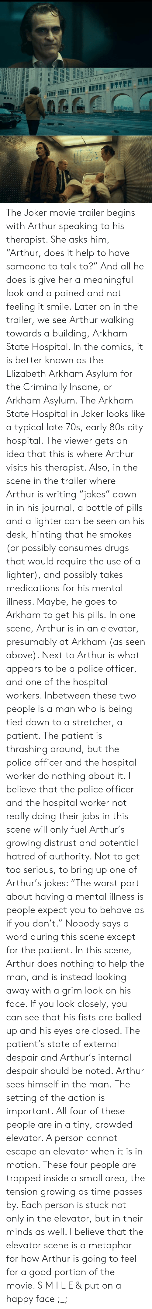 """80s, Arthur, and Drugs: -ARKHAM STATE HOSPITAL The Joker movie trailer begins with Arthur speaking to his therapist. She asks him, """"Arthur, does it help to have someone to talk to?"""" And all he does is give her a meaningful look and a pained and not feeling it smile.   Later on in the trailer, we see Arthur walking towards a building, Arkham State Hospital. In the comics, it is better known as the Elizabeth Arkham Asylum for the Criminally Insane, or Arkham Asylum. The Arkham State Hospital in Joker  looks like a typical late 70s, early 80s city hospital.  The viewer gets an idea that this is where Arthur visits his therapist. Also, in the scene in the trailer where Arthur is writing """"jokes"""" down in in his journal, a bottle of pills and a lighter can be seen on his desk, hinting that he smokes (or possibly consumes drugs that would require the use of a lighter), and possibly takes medications for his mental illness. Maybe, he goes to Arkham to get his pills.  In one scene, Arthur is in an elevator, presumably at Arkham (as seen above). Next to Arthur is what appears to be a police officer, and one of the hospital workers. Inbetween these two people is a man who is being tied down to a stretcher, a patient. The patient is thrashing around, but the police officer and the hospital worker do nothing about it. I believe that the police officer and the hospital worker not really doing their jobs in this scene will only fuel Arthur's growing distrust and potential hatred of authority. Not to get too serious, to bring up one of Arthur's jokes: """"The worst part about having a mental illness is people expect you to behave as if you don't.""""  Nobody says a word during this scene except for the patient.   In this scene, Arthur does nothing to help the man, and is instead looking away with a grim look on his face. If you look closely, you can see that his fists are balled up and his eyes are closed. The patient's state of external despair and Arthur's internal despair should be not"""