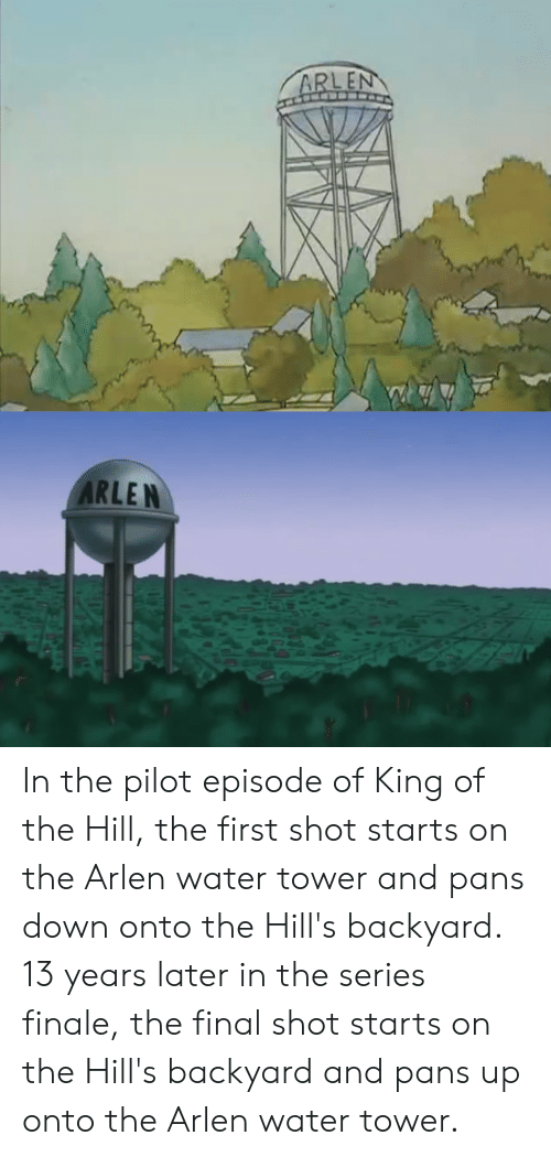 King of the Hill, Water, and The Hills: ARLEN  ARLEN In the pilot episode of King of the Hill, the first shot starts on the Arlen water tower and pans down onto the Hill's backyard. 13 years later in the series finale, the final shot starts on the Hill's backyard and pans up onto the Arlen water tower.