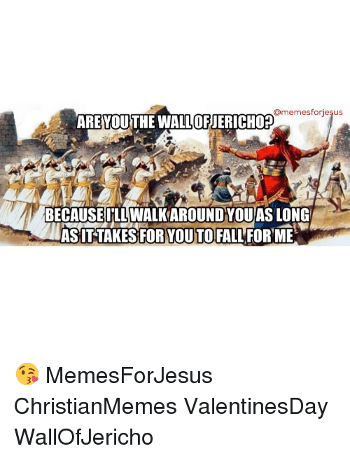 Christian Memes, Longing, and For Me: armemesforiesus  AREYOUTHE WALLOFJERICHOP  BECAUSEILLWALKWAROUND YOU AS LONG  ASITTAKES OR YOUTO FALL FOR ME 😘 MemesForJesus ChristianMemes ValentinesDay WallOfJericho