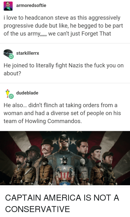 America, Dude, and Fuck You: armoredsoftie  i love to headcanon steve as this aggressively  progressive dude but like, he begged to be part  of the us army.,., we can't just Forget That  starkillerrx  He joined to literally fight Nazis the fuck you on  about?  dudeblade  He also... didn't flinch at taking orders from a  woman and had a diverse set of people on his  team of Howling Commandos