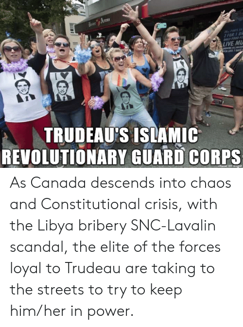 Streets, Canada, and Live: Arms  AILY FOUD F  LIVE M  TRUDEAU'S ISLAMIC  REVOLUTIONARY GUARD CORPS  maue on As Canada descends into chaos and Constitutional crisis, with the Libya bribery SNC-Lavalin scandal, the elite of the forces loyal to Trudeau are taking to the streets to try to keep him/her in power.