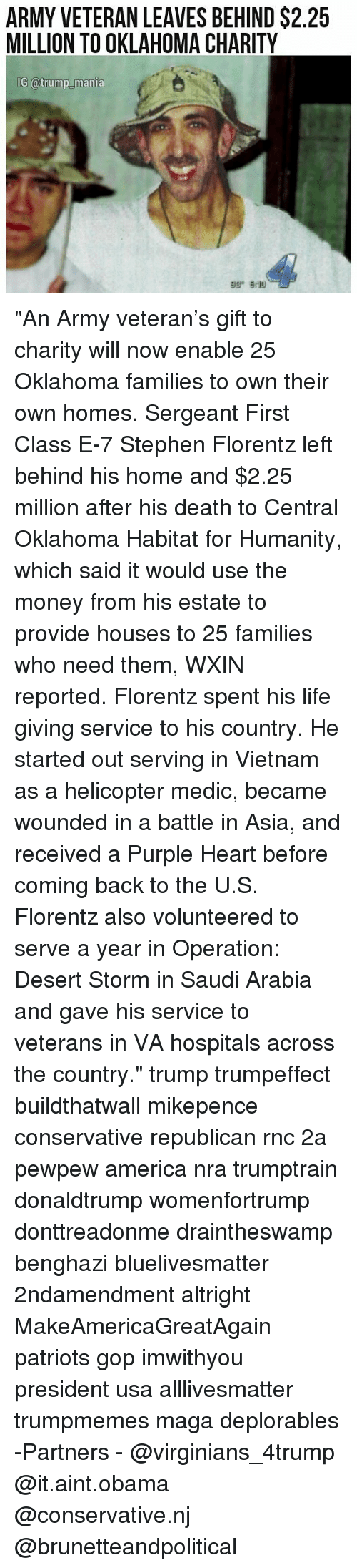 """All Lives Matter, America, and Life: ARMY VETERAN LEAVES BEHIND $2.25  MILLION TO OKLAHOMA CHARITY  6 @trump manla """"An Army veteran's gift to charity will now enable 25 Oklahoma families to own their own homes. Sergeant First Class E-7 Stephen Florentz left behind his home and $2.25 million after his death to Central Oklahoma Habitat for Humanity, which said it would use the money from his estate to provide houses to 25 families who need them, WXIN reported. Florentz spent his life giving service to his country. He started out serving in Vietnam as a helicopter medic, became wounded in a battle in Asia, and received a Purple Heart before coming back to the U.S. Florentz also volunteered to serve a year in Operation: Desert Storm in Saudi Arabia and gave his service to veterans in VA hospitals across the country."""" trump trumpeffect buildthatwall mikepence conservative republican rnc 2a pewpew america nra trumptrain donaldtrump womenfortrump donttreadonme draintheswamp benghazi bluelivesmatter 2ndamendment altright MakeAmericaGreatAgain patriots gop imwithyou president usa alllivesmatter trumpmemes maga deplorables -Partners - @virginians_4trump @it.aint.obama @conservative.nj @brunetteandpolitical"""