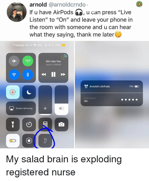 "Memes, Phone, and T-Mobile: arnold @arnoldcrndo  If u have AirPods , u can press ""Live  Listen"" to ""On"" and leave your phone in  the room with someone and u can hear  what they saying, thank me later  T-Mobile Wi-Fi令MPM  @  79%  Girl Like You  Jason Aldean  Arnold's AirPods  71%  Live Listen  On  LJScreen Mirroring  2) My salad brain is exploding registered nurse"