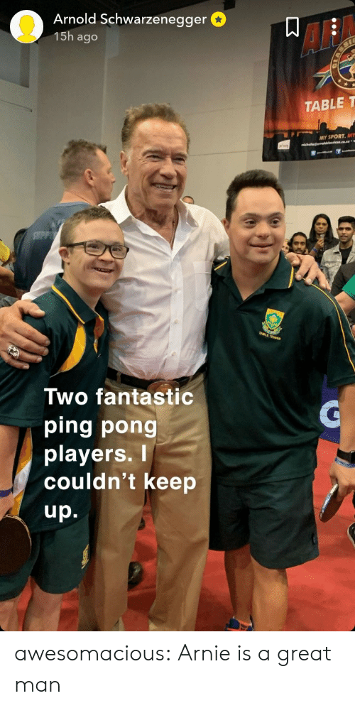 Af, Arnold Schwarzenegger, and Tumblr: Arnold Schwarzenegger  15h ago  AF  TABLE T  MY SPORT. MY  Two fantastic  ping pong  playerS.  couldn't keep  up. awesomacious:  Arnie is a great man