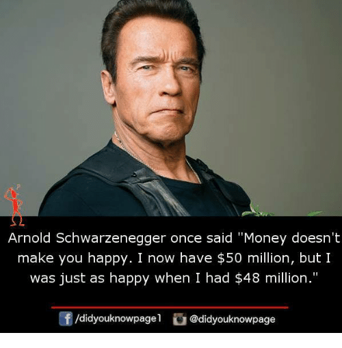 "Arnold Schwarzenegger, Memes, and Money: Arnold Schwarzenegger once said ""Money doesn't  make you happy. I now have $50 million, but I  was just as happy when I had $48 million.""  囝/d.dyouknowpagel  ) @didyouknowpage"