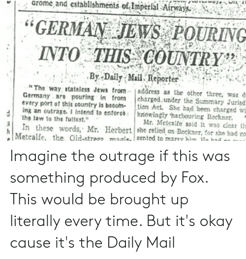 "Politics, Daily Mail, and Germany: arome and establishments ot Imperial Airajs,  GERMAN JEWS POURING  INTO . THİS COUNTRY'S  By Daily Mil Reporter-  Tha way stateless Jews trom-1address as the other three,é  Germany are pouring in from charged.under the Sunmary urisd  every port of this country is becom- lion Act. She had been charged w  ing an outrago. Intend to enforcbkoingly harbotrring Bockner  the law to the futtest""  SIn these words, Mr. Herbert she relied on Beckner  Mr. Meteaile soid it wns cear th  , for the had co  Metcale, the Old-street maisented to marry hm o bat i Imagine the outrage if this was something produced by Fox. This would be brought up literally every time. But it's okay cause it's the Daily Mail"