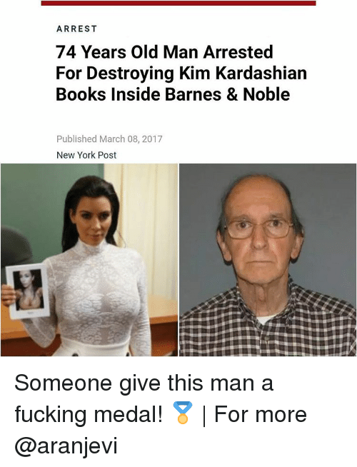 Kim Kardashian, Memes, and New York Post: ARREST  74 Years Old Man Arrested  For Destroying Kim Kardashian  Books Inside Barnes & Noble  Published March 08, 2017  New York Post Someone give this man a fucking medal! 🏅 | For more @aranjevi