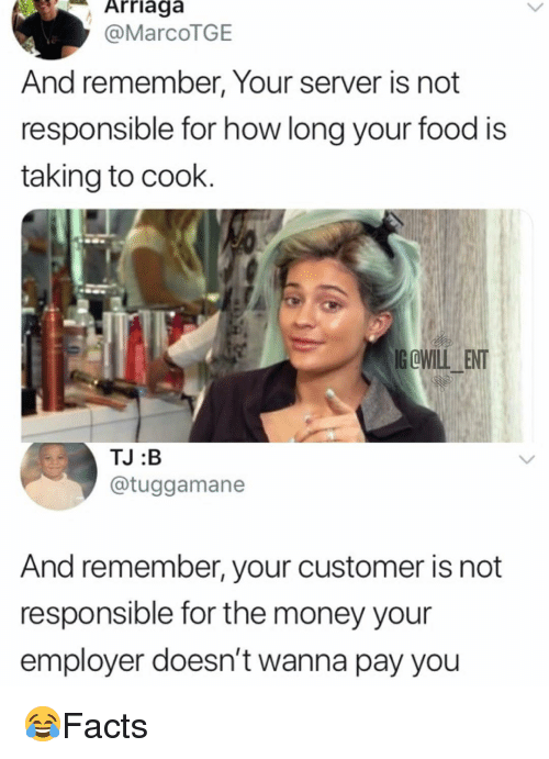 Food, Memes, and Money: Arriaga  @MarcoTGE  And remember, Your server is not  responsible for how long your food is  taking to cook.  G OWILLENT  TJ :B  @tuggamane  And remember, your customer is not  responsible for the money your  employer doesn't wanna pay you 😂Facts