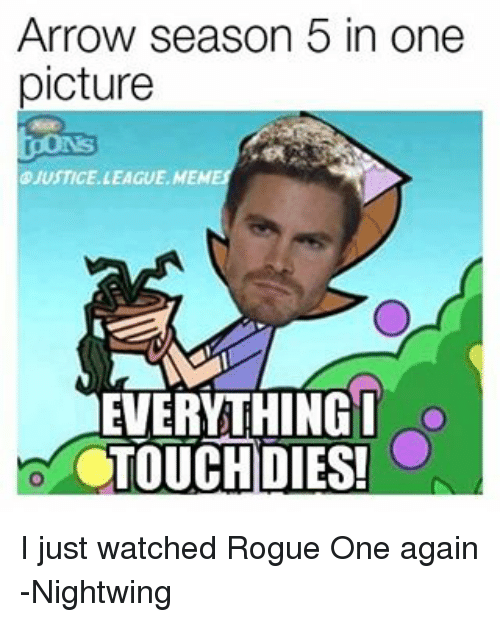 Arrow, Justice, and Justice League: Arrow season 5 in one  picture  JUSTICE LEAGUE, MEM  EVERYTHING I  g  CTOUCH DIES! I just watched Rogue One again -Nightwing