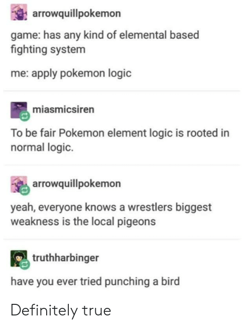 Definitely, Logic, and Pokemon: arrowquillpokemon  game: has any kind of elemental based  fighting system  me: apply pokemon logic  miasmicsiren  To be fair Pokemon element logic is rooted in  normal logic.  arrowquillpokemon  yeah, everyone knows a wrestlers biggest  weakness is the local pigeons  truthharbinger  have you ever tried punching a bird Definitely true