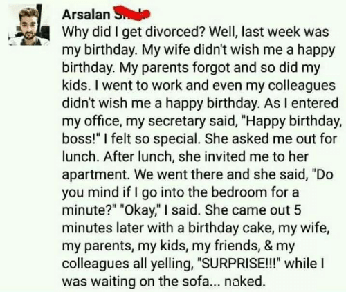"""Birthday, Friends, and Funny: Arsalan S  Why did I get divorced? Well, last week was  my birthday. My wife didn't wish me a happy  birthday. My parents forgot and so did my  kids. I went to work and even my colleagues  didn't wish me a happy birthday. As I entered  my office, my secretary said, """"Happy birthday,  boss!"""" I felt so special. She asked me out for  lunch. After lunch, she invited me to her  apartment. We went there and she said, """"Do  you mind if I go into the bedroom for a  minute?"""" """"Okay,"""" I said. She came out 5  minutes later with a birthday cake, my wife,  my parents, my kids, my friends, & my  colleagues all yelling, """"SURPRISE!!!"""" whilel  was waiting on the sofa... naked."""