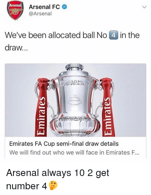 Memes, 10 2, and 🤖: Arsenal Arsenal FC  @Arsenal  We've been allocated ball No  4 in the  draw...  Emirates FA Cup semi-final draw details  We will find out who we will face in Emirates F. Arsenal always 10 2 get number 4🤔