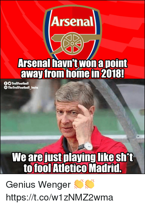 Arsenal, Memes, and Genius: Arsenal  Arsenal havn't won a point  away from home in 2018!  O TrollFootball  TheTrollFootball Insta  We are just playing likeshit  to fool Atletico Madrid. Genius Wenger 👏👏 https://t.co/w1zNMZ2wma