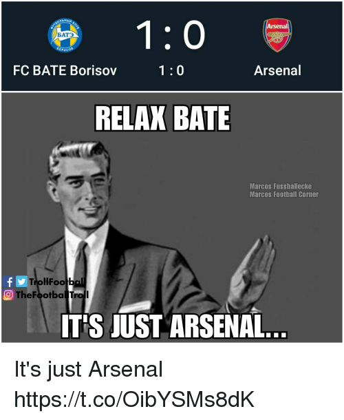 Arsenal, Football, and Memes: Arsenal  ATO  FC BATE Borisov  1:0  Arsenal  RELAX BATE  Marcos Fussballecke  Marcos Football Corner  TrollFootb  O TheFootbal Troll  ITS JUST ARSENAL It's just Arsenal https://t.co/OibYSMs8dK