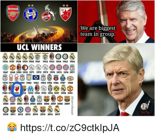 Arsenal, Memes, and 2009: Arsenal  BATO  We are biggest  team in group.  UCL WINNERS  1956 1957 1958 1959 1960 1961 1962 1963 1964 1965 1966  1967 1968 1969 1970 1971 1972 1973 1974 1975 1976 1977  1978 197  81 1982 19831984 1985 1986 1987 1988  09  989 199 1991 92 1993 1994 1995 1996 1997 1998 1999  2000 2001 2002 2003 2004 2005 2006 2007 2008 2009  Da Na  2010 2011 2012 2013 2014 2015 2016 2017 😂 https://t.co/zC9ctkIpJA