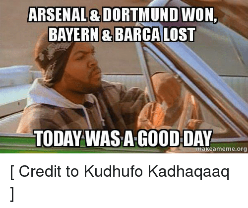 Arsenal, Meme, and Memes: ARSENAL DORTMUNDWON.  BAYERN & BARCA LOST  TODAY WASA GOOD DAY  make a meme org [ Credit to Kudhufo Kadhaqaaq ]