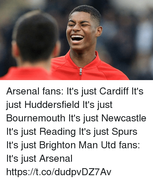 Arsenal, Memes, and Spurs: Arsenal fans: It's just Cardiff It's just Huddersfield It's just Bournemouth It's just Newcastle It's just Reading It's just Spurs It's just Brighton  Man Utd fans: It's just Arsenal https://t.co/dudpvDZ7Av