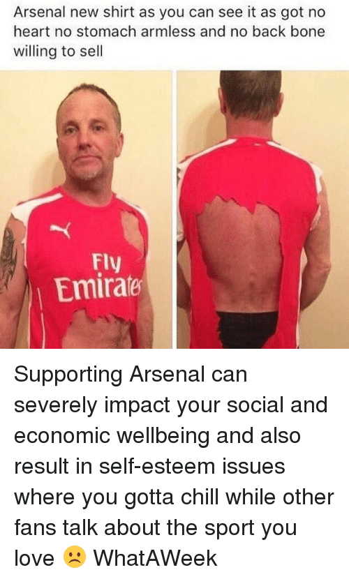 Arsenal, Chill, and Love: Arsenal new shirt as you can see it as got no  heart no stomach armless and no back bone  willing to sell  Fly  Emirale Supporting Arsenal can severely impact your social and economic wellbeing and also result in self-esteem issues where you gotta chill while other fans talk about the sport you love ☹️ WhatAWeek