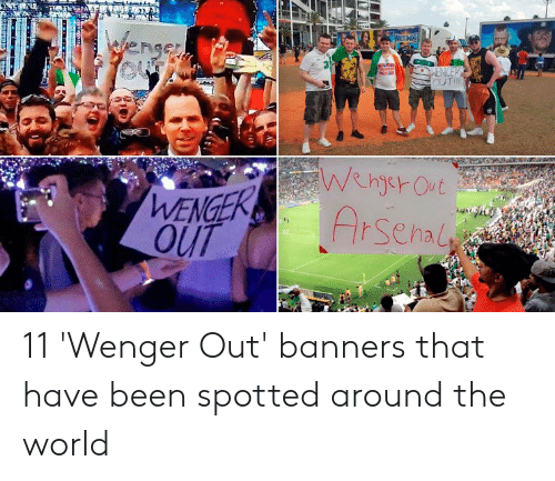 Arsenal, World, and Been: Arsenal  OUT 11 'Wenger Out' banners that have been spotted around the world