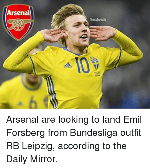 Arsenal, Memes, and Mirror: Arsenal  Transfer talk Arsenal are looking to land Emil Forsberg from Bundesliga outfit RB Leipzig, according to the Daily Mirror.