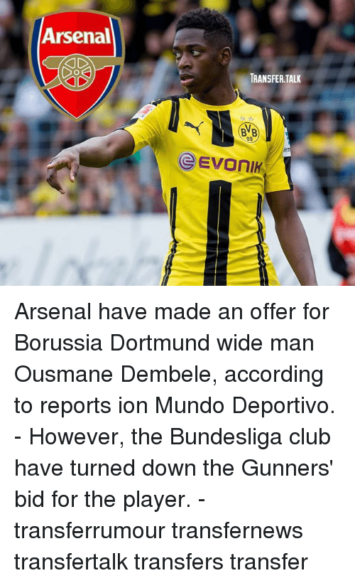Arsenal, Club, and Memes: Arsenal  TRANSFER.TALK  BVB  09 Arsenal have made an offer for Borussia Dortmund wide man Ousmane Dembele, according to reports ion Mundo Deportivo. - However, the Bundesliga club have turned down the Gunners' bid for the player. - transferrumour transfernews transfertalk transfers transfer