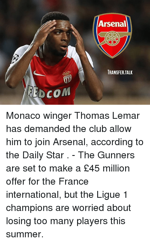 Arsenal, Club, and Memes: Arsenal  TRANSFER.TALK  EDCOM Monaco winger Thomas Lemar has demanded the club allow him to join Arsenal, according to the Daily Star . - The Gunners are set to make a £45 million offer for the France international, but the Ligue 1 champions are worried about losing too many players this summer.