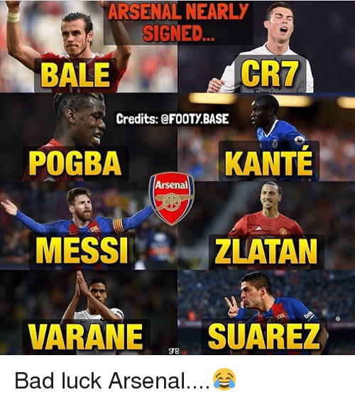 Arsenal, Bad, and Memes: ARSENALNEARLY  SIGNED  CR7  BALE  Credits: @FOOTy BASE  POGBA  KANTE  Arsenal  MESSI  ZLATAN  VARANE  SUAREZ Bad luck Arsenal....😂