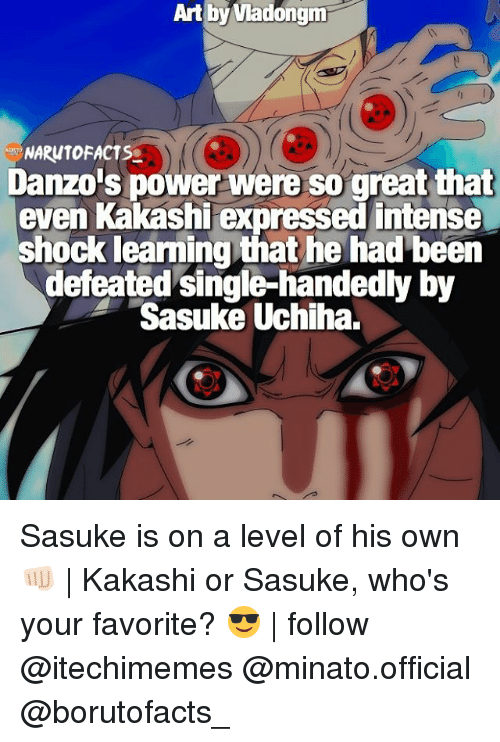 Memes, Naruto, and Power: Art by Vladongm  NARUTO FACTSg  Danzois power were so great that  even Kakashi expressed intense  shock leaming that he had been  defeated single-handedly by  Sasuke Uchiha. Sasuke is on a level of his own 👊🏻 | Kakashi or Sasuke, who's your favorite? 😎 | follow @itechimemes @minato.official @borutofacts_