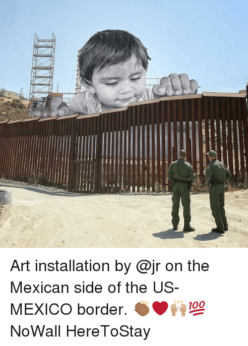 Memes, Mexico, and Mexican: Art installation by @jr on the Mexican side of the US-MEXICO border. 👏🏾❤️🙌🏽💯 NoWall HereToStay