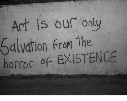 Art, Horror, and Salvation: Art is our only  Salvation from the  horror of EXISTENCE