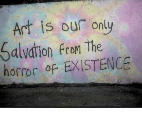 Art, Salvation, and Existence: Art is our only  Salvation Fron The  horroc of EXISTENCE