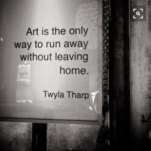 Run, Home, and Art: Art is the only  way to run away  without leaving  home  Twyla Tharp