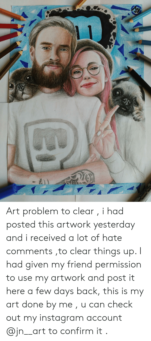 Instagram, Back, and Art: Art problem to clear , i had posted this artwork yesterday and i received a lot of hate comments ,to clear things up. I had given my friend permission to use my artwork and post it here a few days back, this is my art done by me , u can check out my instagram account @jn__art to confirm it .