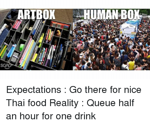 Food, Memes, and Reality: ARTBOX  HUMAN BONE  RTeo Expectations : Go there for nice Thai food Reality : Queue half an hour for one drink