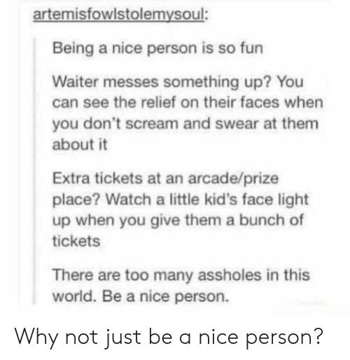 Scream, Kids, and Watch: artemisfowlstolemysoul:  Being a nice person is so fun  Waiter messes something up? You  can see the relief on their faces when  you don't scream and swear at them  about it  Extra tickets at an arcade/prize  place? Watch a little kid's face light  up when you give them a bunch of  tickets  There are too many assholes in this  world. Be a nice person. Why not just be a nice person?