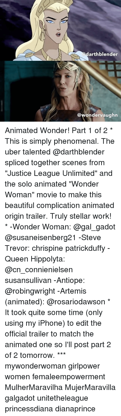 """Beautiful, Iphone, and Memes: arthblender  @wondervaughn Animated Wonder! Part 1 of 2 * This is simply phenomenal. The uber talented @darthblender spliced together scenes from """"Justice League Unlimited"""" and the solo animated """"Wonder Woman"""" movie to make this beautiful complication animated origin trailer. Truly stellar work! * -Wonder Woman: @gal_gadot @susaneisenberg21 -Steve Trevor: chrispine patrickduffy -Queen Hippolyta: @cn_connienielsen susansullivan -Antiope: @robingwright -Artemis (animated): @rosariodawson * It took quite some time (only using my iPhone) to edit the official trailer to match the animated one so I'll post part 2 of 2 tomorrow. *** mywonderwoman girlpower women femaleempowerment MulherMaravilha MujerMaravilla galgadot unitetheleague princessdiana dianaprince"""