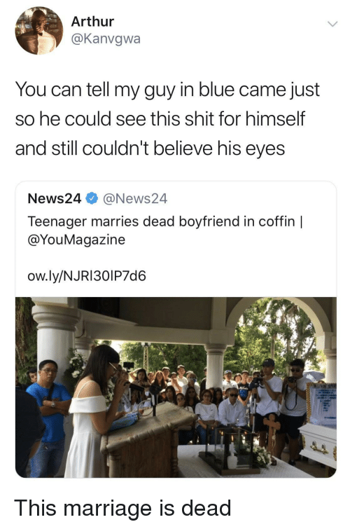Arthur, Marriage, and Shit: Arthur  @Kanvgwa  You can tell my guy in blue came just  So he could see this shit for himself  and still couldn't believe his eyes  News24 @News24  Teenager marries dead boyfriend in coffin |  @YouMagazine  ow.ly/NJRI30IP7d6 This marriage is dead