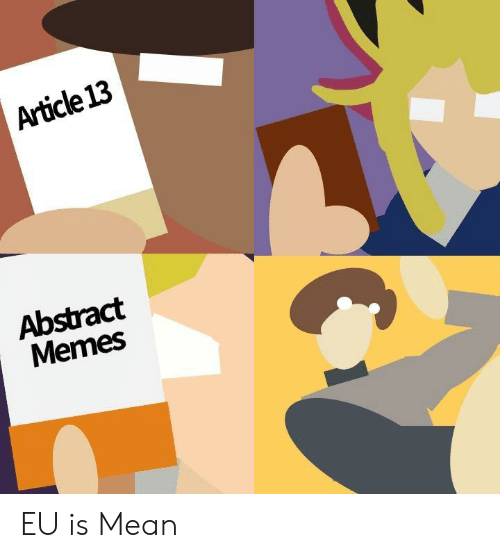Memes, Mean, and Article: Article 13  Abstract  Memes EU is Mean
